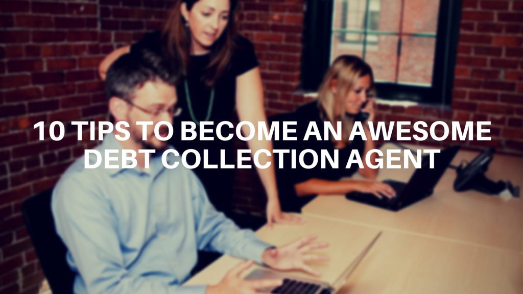10 Tips to Become an Awesome Debt Collection Agent