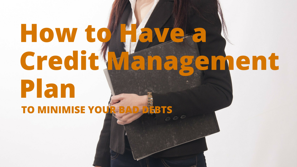 How to Have a Credit Management Plan to Minimise Your Bad Debts