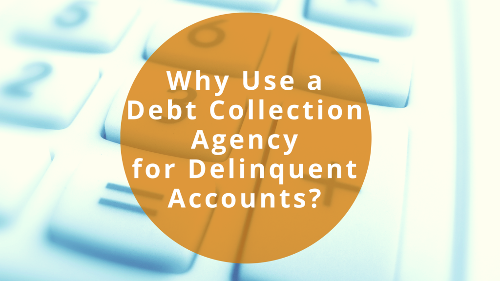 Why Use A Debt Collection Agency for Delinquent Accounts?